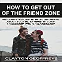How to Get Out of the Friend Zone: The Ultimate Guide to Being Authentic About Your Intentions to Turn Friendship into a Relationship Audiobook by Clayton Geoffreys Narrated by Gene Blake