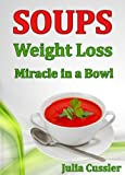 Soups! Weight Loss Miracle in a Bowl: Low Fat, Healthy Soups Recipes for Balanced Weight Loss Diet Plan (Diet Recipe Books – Healthy Cooking for Healthy Living Book 2)