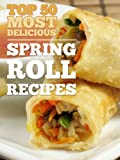 Top 50 Most Delicious Spring Roll Recipes (Egg rolls - Egg roll recipes) (Recipe Top 50 s Book 21)