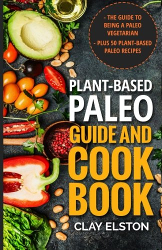 Plant-based Paleo Guide and Cookbook: The Guide to Being a Paleo Vegetarian Plus 50 Plant-based Paleo Recipes (The New Paleo) (Volume 1)