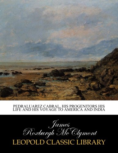 Pedraluarez Cabral, his progenitors his life and his voyage to America and India pdf