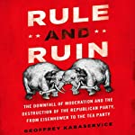 Rule and Ruin: The Downfall of Moderation and the Destruction of the Republican Party, from Eisenhower to the Tea Party | Geoffrey Kabaservice