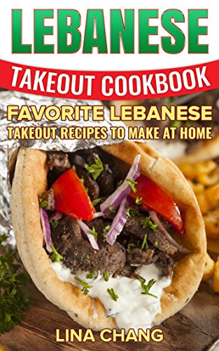 Lebanese Takeout Cookbook: Favorite Lebanese Takeout Recipes to Make at Home by Lina Chang