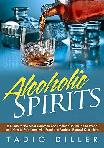 Spirits: A Guide to the Most Common and Popular Spirits in the World, and How to Pair them with Food and Various Special Occasions (Worlds Most Loved Drinks Book 9) (Most Popular Alcoholic Drink In The World)