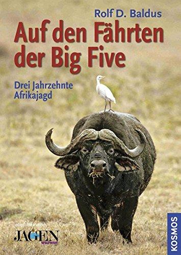 Auf den Fährten der Big Five: Drei Jahrzehnte Jagd in Afrika