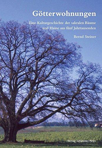 Götterwohnungen: Eine Kulturgeschichte der sakralen Bäume und Haine aus fünf Jahrtausenden