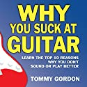 Why You Suck at Guitar: Learn the Top Ten Reasons Why You Don't Sound or Play Better: FMG Modern Music Series Audiobook by Tommy Gordon Narrated by Josiah John Bildner