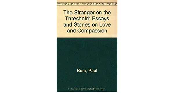Topics For An Essay Paper The Stranger On The Threshold Essays And Stories On Love And Compassion  Paul Bura  Amazoncom Books Essay Writings In English also Research Essay Thesis Statement Example The Stranger On The Threshold Essays And Stories On Love And  Compare And Contrast Essay Topics For High School