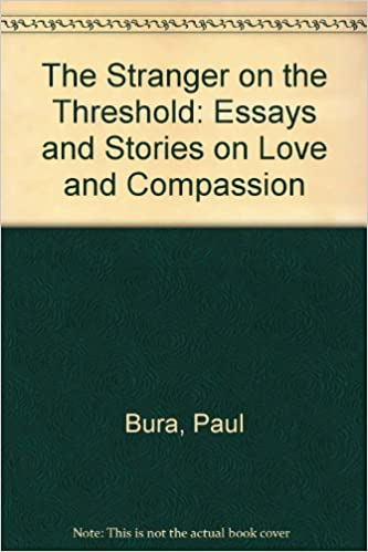 the stranger on the threshold essays and stories on love and  the stranger on the threshold essays and stories on love and compassion paul bura 9780906786284 com books