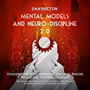 Mental Models and Neuro-Discipline 2.0. Change Your Mind Improving Decision Making Skills and Critical Thinkin