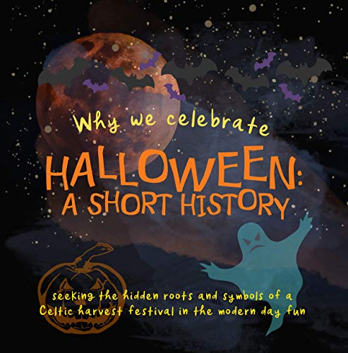 Why We Celebrate Halloween: A Short History: Seeking the hidden roots and symbols of a Celtic harvest festival in the modern day fun (Origins of Modern Festivals for Kids Book 1)