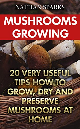 Mushrooms Growing: 20 Very Useful Tips How To Grow, Dry And Preserve Mushrooms At Home by [Sparks, Nathan ]
