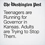 Teenagers Are Running for Governor in Kansas. Adults Are Trying to Stop Them. | Avi Selk
