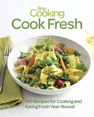 (Fine Cooking Cook Fresh: 150 Recipes for Cooking and Eating Fresh Year-Round)