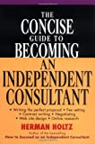 The Concise Guide to Becoming an Independent Consultant, Herman Holtz and Herman R. Holtz, 0471315737