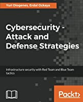 Cybersecurity – Attack and Defense Strategies: Infrastructure security with Red Team and Blue Team tactics Front Cover