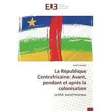 La République Centrafricaine: Avant, pendant et après la colonisation: La RCA: Survol historique