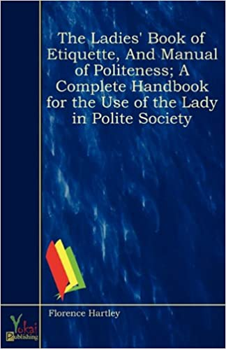 Book The Ladies' Book of Etiquette, And Manual of Politeness; A Complete Handbook for the Use of the Lady in Polite Society