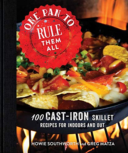 One Pan to Rule Them All: 100 Cast-Iron Skillet Recipes for Indoors and Out by [Southworth, Howie, Matza, Greg]