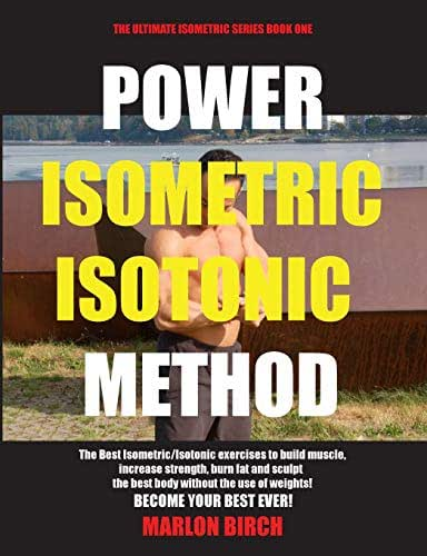 Power Isometric Isotonic Method: The Best Isometric Isotonic exercises to build muscle and get ripped (Self Resistance)