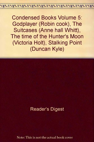 Condensed Books Volume 5: Godplayer (Robin cook), The Suitcases (Anne hall Whitt), The time of the Hunter's Moon (Victoria Holt), Stalking Point (Duncan Kyle)
