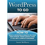 WordPress To Go: How To Build A WordPress Website On Your Own Domain, From Scratch, Even If You Are A Complete...