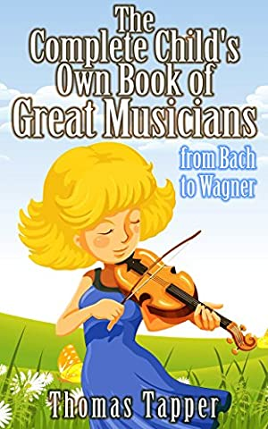 Child's Own Book of Great Musicians: The Complete Collection (12 Volumes) (Illustrated); Kids Photo Book of The World's Greatest Composers (from Bach to (Wagner Composer)