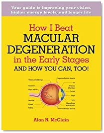 How I Beat Macular Degeneration in the Early Stages and How You Can, Too!: Your guide to improving your vision, higher energy levels, and longer life