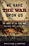 We Have the War Upon Us: The Onset of the Civil War, November 1860-April 1861 (Vintage Civil War Library) by William J. Cooper (2013-06-04)