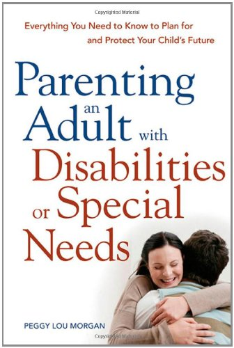 Parenting an Adult with Disabilities or Special Needs: Everything You Need to Know to Plan for and Protect Your Child's…