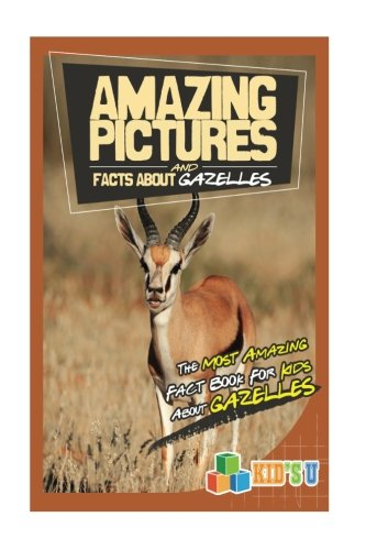 Amazing Pictures and Facts About Gazelles: The Most Amazing Fact Book for Kids About - A Of Gazelle Picture A