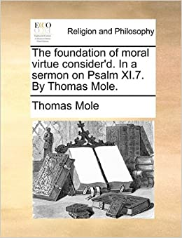 The foundation of moral virtue consider'd. In a sermon on Psalm XI.7. By Thomas Mole.