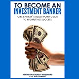 To Become an Investment Banker: Girl Banker's Bullet Point Guide to Highflying Success