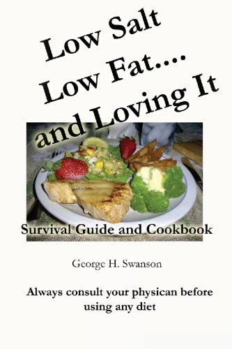 Low Salt Low Fat and Loving It: Survival Guide and Cookbook by George H Swanson