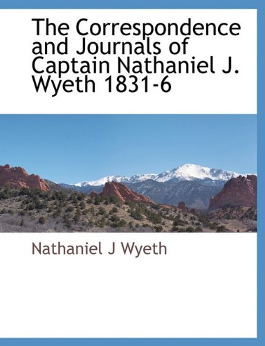 The Correspondence and Journals of Captain Nathaniel J. Wyeth 1831-6 pdf