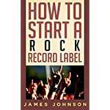 How to Start a Rock Record Label: Never Revealed Secrets of Starting a Rock Record Label ( Rock Record Label Business Guide): How to Start a Rock Record Label: Never Revealed Secrets of Starting a Re