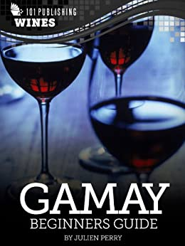Gamay: Beginners Guide to Wine (101 Publishing: Wine Series) by [Perry, Julien]