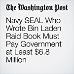 Navy SEAL Who Wrote Bin Laden Raid Book Must Pay Government at Least $6.8 Million | Dan Lamothe