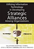 Utilizing Information Technology in Developing Strategic Alliances among Organizations, et al Salustiano Martinez-fierro (Editor), 1591408938