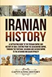 Iranian History: A Captivating Guide to the Persian Empire and History of Iran, Starting from the Achaemenid Empire, through the Parthian, Sasanian and Safavid Empire to the Afsharid and Qajar Dynasty