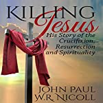 Killing Jesus: His Story of the Crucifixion, Resurrection, and Spirituality | John Paul,W. R. Nicoll