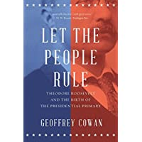 Let the People Rule – Theodore Roosevelt and the Birth of the Presidential Primary