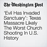 'Evil Has Invaded Sanctuary': Texas Massacre Likely The Worst Church Shooting In U.S. History | Kristine Phillips,Sarah Pulliam Bailey