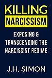 Killing Narcissism: Exposing & Transcending The Narcissist Regime (Kill A Narcissist)