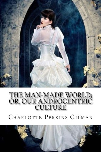 The Man-Made World; or, Our Androcentric Culture Charlotte Perkins Gilman