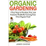 Gardening: Urban, Vegetable Gardening, Gardening Book; Organic Gardening: 7 Easy Steps to Freedom, Fun, and Fantastic Health By Growing Your Own Organic ... container gardening, inflammation Book 1)