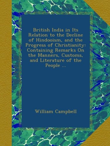 Download British India in Its Relation to the Decline of Hindooism, and the Progress of Christianity: Containing Remarks On the Manners, Customs, and Literature of the People ... pdf epub