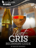 Pinot Gris: Beginners Guide to Wine (101 Publishing: Wine Series)