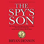 The Spy's Son: The True Story of the Highest-Ranking CIA Officer Ever Convicted of Espionage and the Son He Trained to Spy for Russia | Bryan Denson