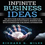 Infinite Business Ideas: Tap into Your Subconscious to Create an Endless Stream of Successful Business Ideas with Hypnosis and Subliminal Affirmations | Richard G. Miles